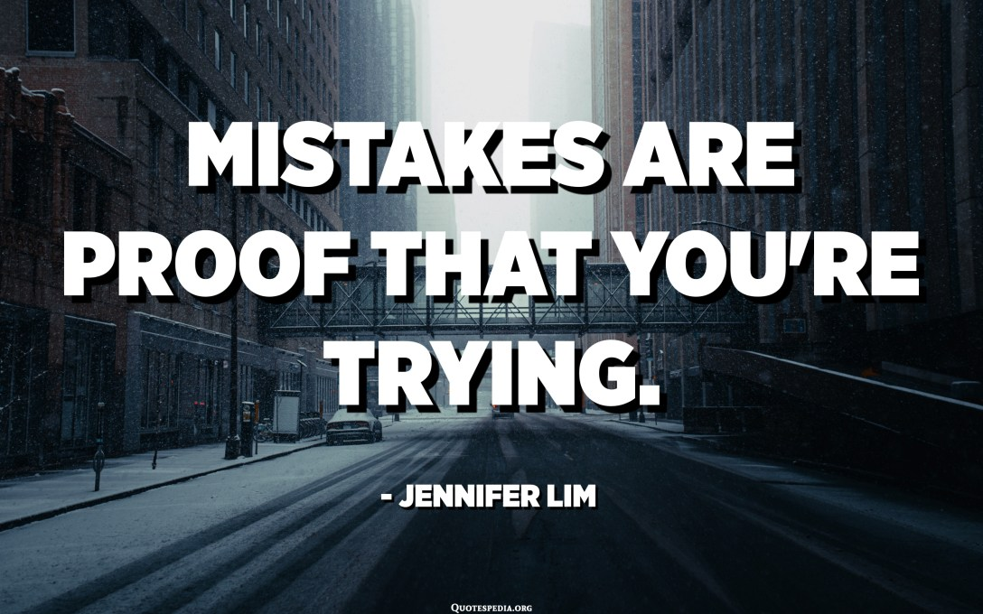 Mistakes are proof that you're trying. - Jennifer Lim