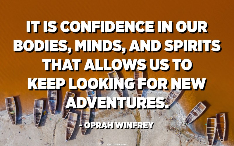 It is confidence in our bodies, minds, and spirits that allows us to keep looking for new adventures. - Oprah Winfrey