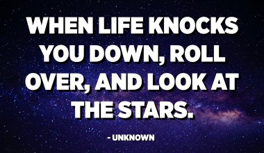 When life knocks you down, roll over, and look at the stars. - Unknown