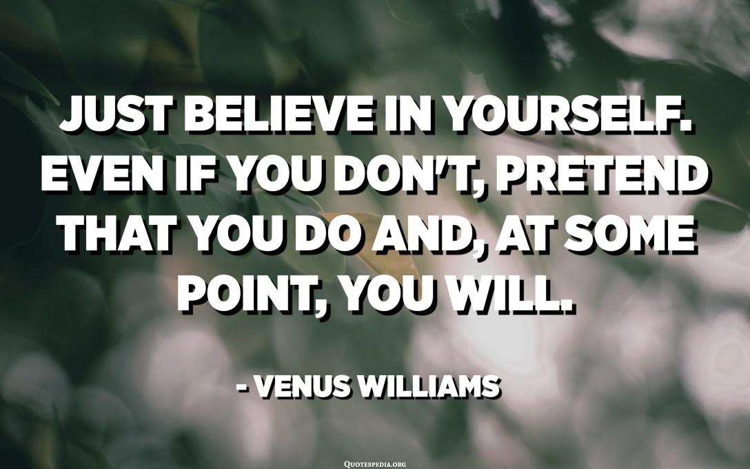 به خودت ایمان داشته باش. حتی اگر این کار را نکنید ، وانمود کنید که انجام می دهید و در بعضی از مواقع ، خواهید کرد. - زهره ویلیامز