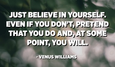 Just believe in yourself. Even if you don't, pretend that you do and, at some point, you will. - Venus Williams