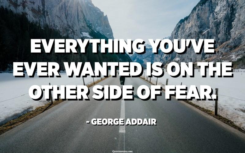 كل ما تريده على الجانب الآخر من الخوف. - جورج أدير