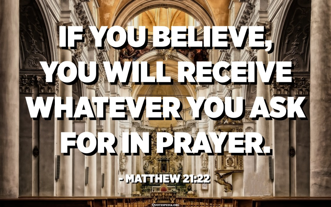 If you believe, you will receive whatever you ask for in prayer. - Matthew 21:22