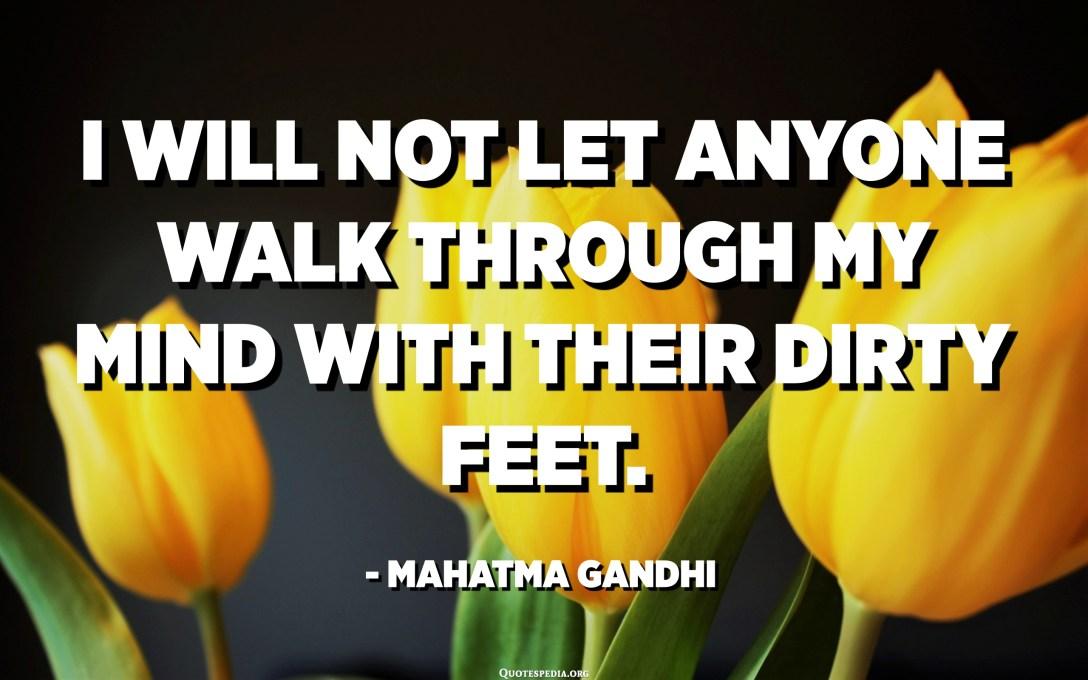 لن أسمح لأحد أن يمشي في ذهني بأقدامه القذرة. - مهاتما غاندي