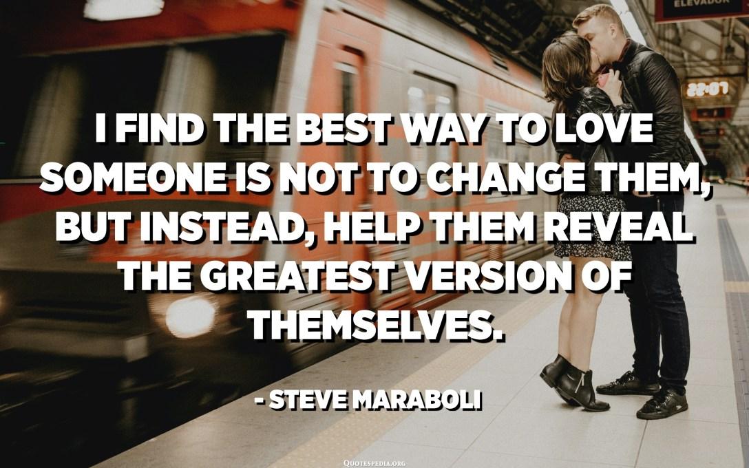 Unë gjej mënyrën më të mirë për të dashur dikë nuk është t'i ndryshosh ata, por përkundrazi, t'i ndihmoj ata të zbulojnë versionin më të madh të vetvetes. - Steve Maraboli