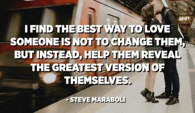 أجد أن أفضل طريقة لحب شخص ما ليست تغييره ، ولكن بدلاً من ذلك ، ساعده على الكشف عن أفضل نسخة من نفسه. - ستيف مارابولي