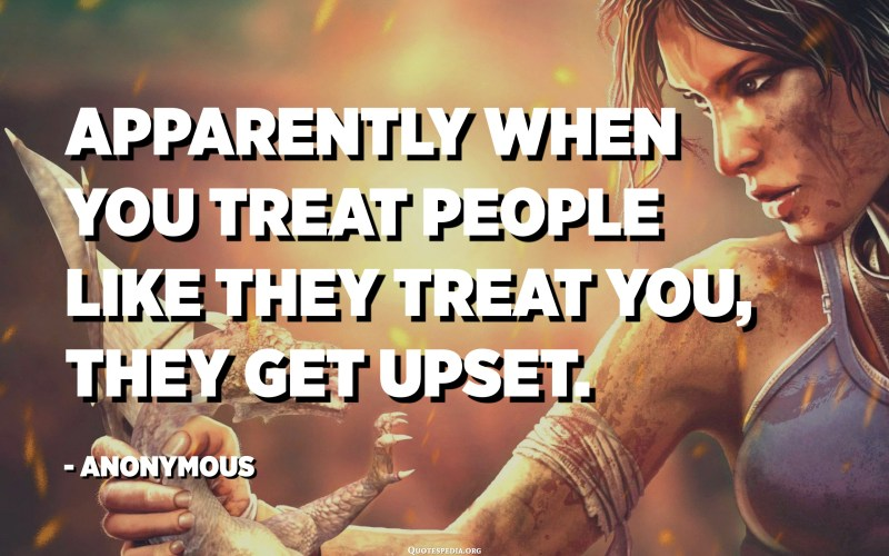 Apparently when you treat people like they treat you, they get upset. - Anonymous
