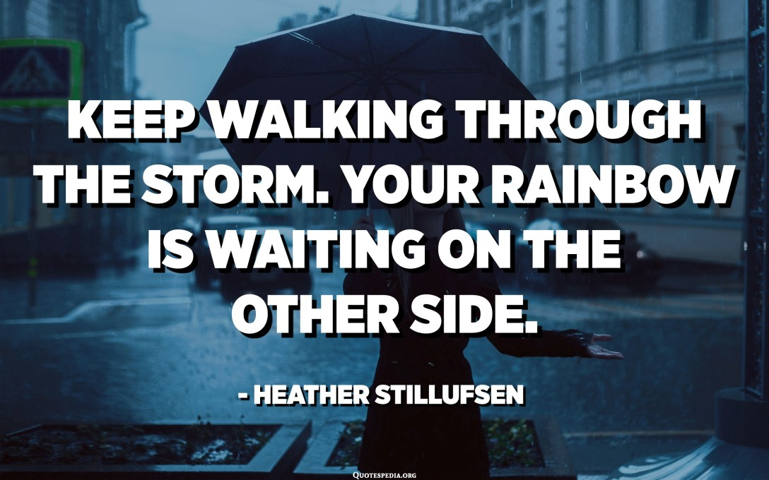 Keep walking through the storm. Your rainbow is waiting on the other side. - Heather Stillufsen