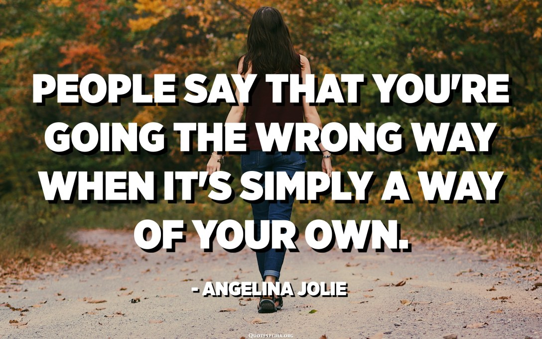 People say that you're going the wrong way when it's simply a way of your own. - Angelina Jolie