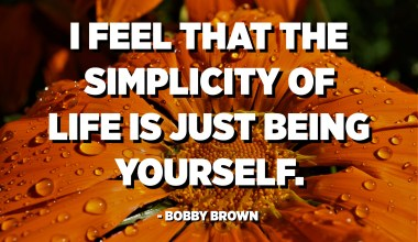 I feel that the simplicity of life is just being yourself. - Bobby Brown