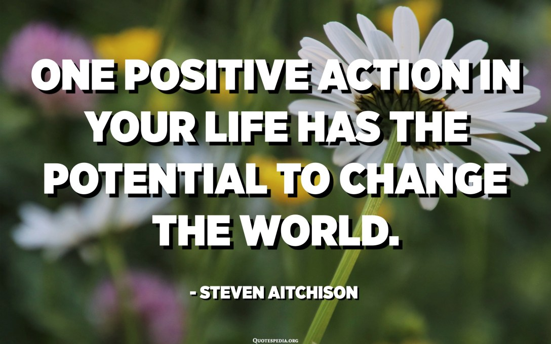 One positive action in your life has the potential to change the world. - Steven Aitchison