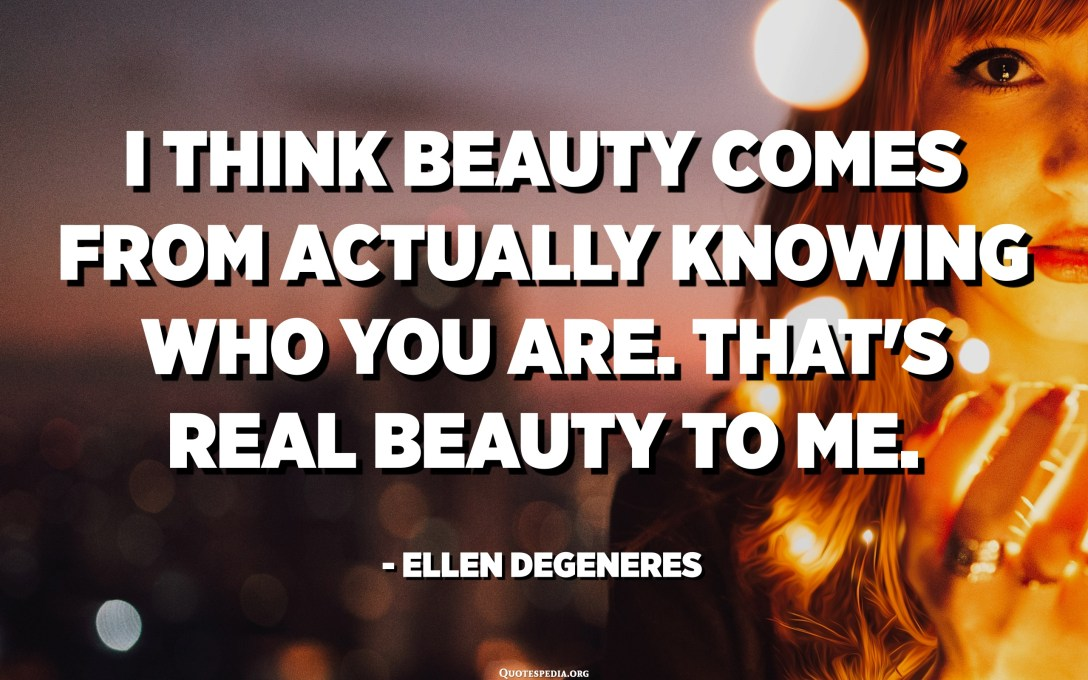 I think beauty comes from actually knowing who you are. That's real beauty to me. - Ellen DeGeneres