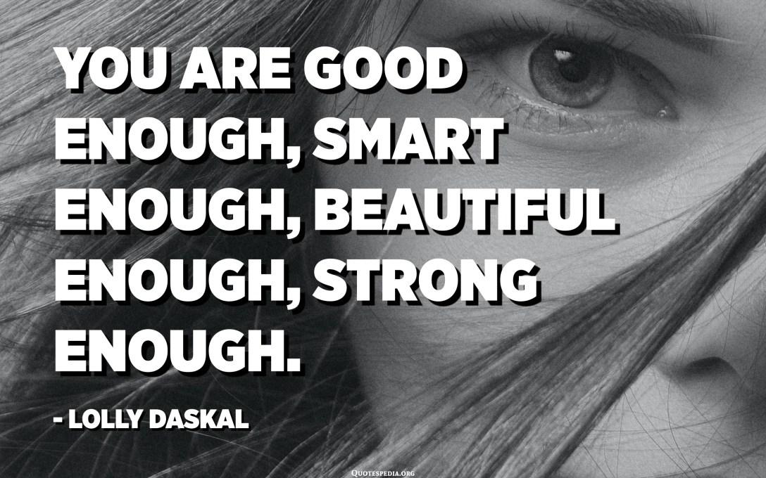 Вие сте доволно добри, доволно паметни, доволно убави, доволно силни. - Лоли Даскал