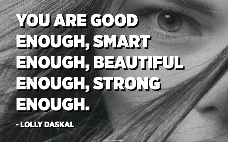 You are good enough, smart enough, beautiful enough, strong enough. - Lolly Daskal