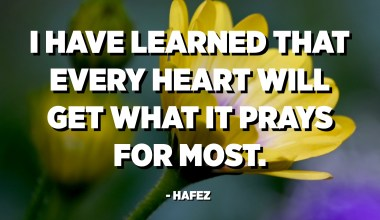 I have learned that every heart will get what it prays for most. - Hafez