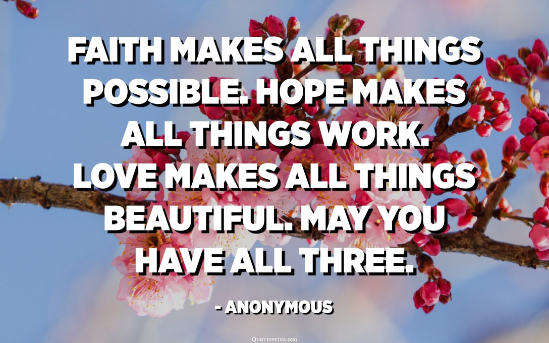 Faith makes all things possible. Hope makes all things work. Love makes all things beautiful. May you have all three. - Anonymous