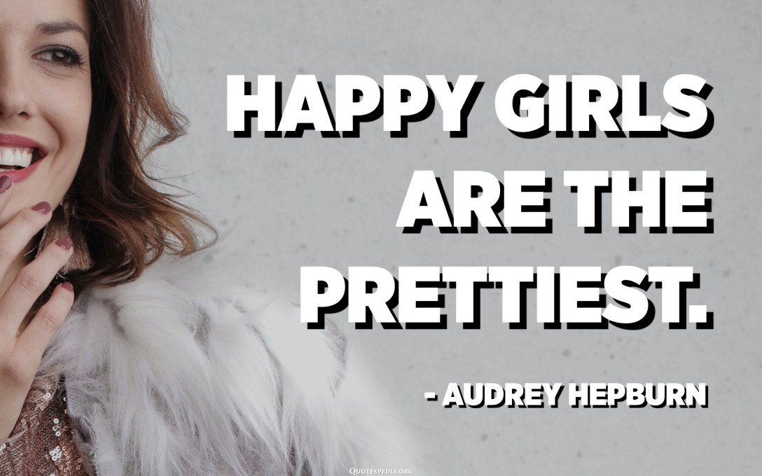Happy girls are the prettiest. - Audrey Hepburn