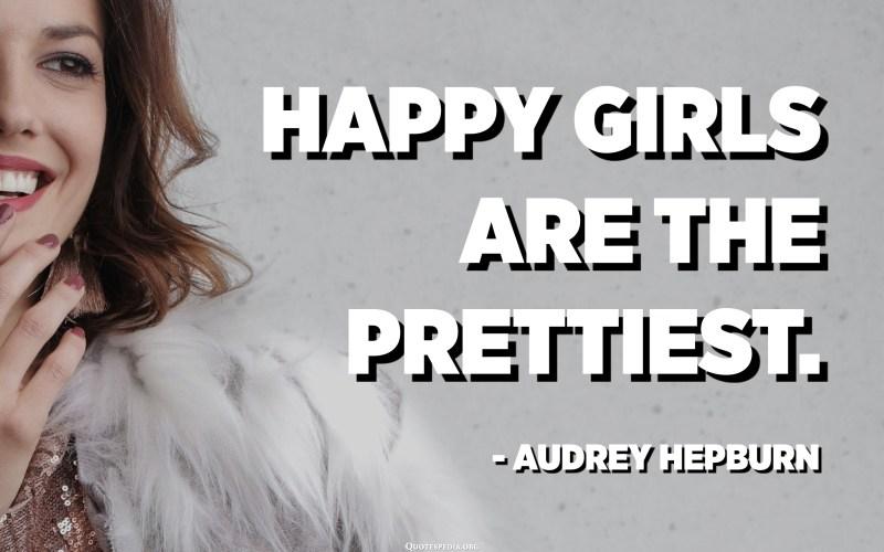 Happy girls are the prettiest. - Audrey Hepburn
