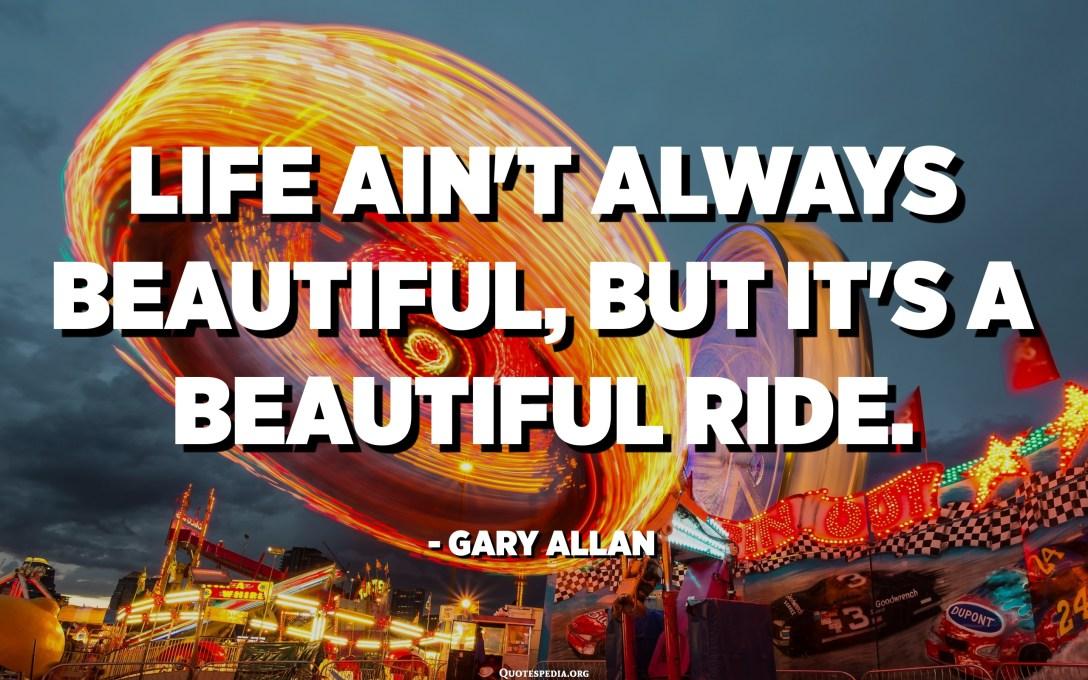 Lifeивотот не е секогаш убав, но тоа е прекрасно возење. - Гери Алан