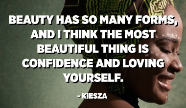 Beauty has so many forms, and I think the most beautiful thing is confidence and loving yourself. - Kiesza