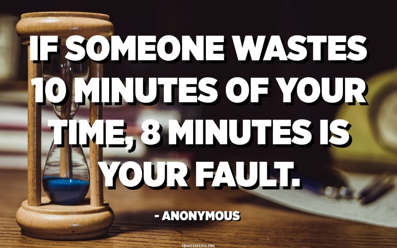 If someone wastes 10 minutes of your time, 8 minutes is your fault. - Anonymous