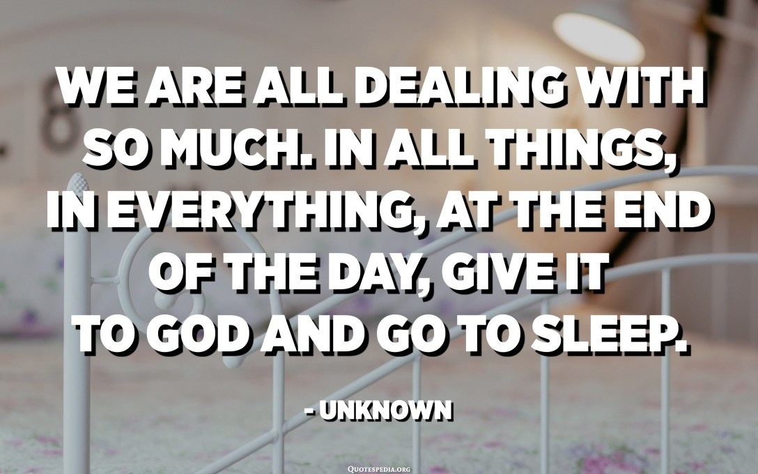 We are all dealing with so much. In all things, in everything, at the end of the day, give it to God and go to sleep. - Unknown