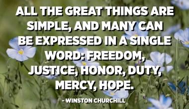 كل الأشياء العظيمة بسيطة ، ويمكن التعبير عن الكثير في كلمة واحدة: الحرية والعدالة والشرف والواجب والرحمة والأمل. - وينستون تشرتشل