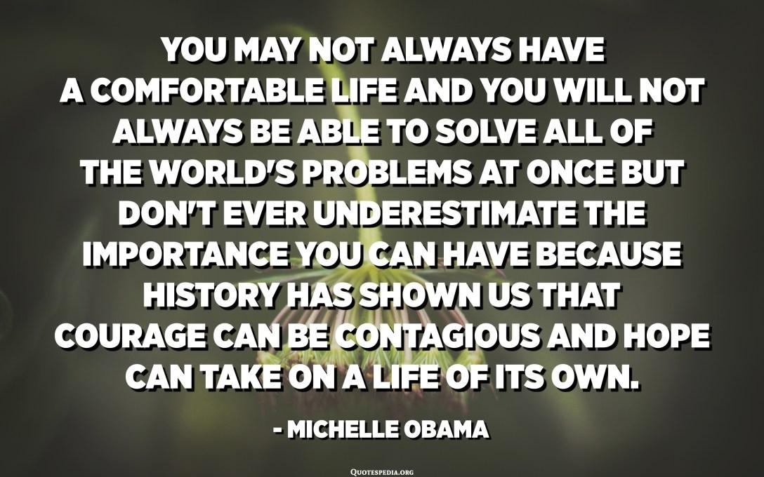 قد لا تتمتع دائمًا بحياة مريحة ولن تكون دائمًا قادرًا على حل جميع مشاكل العالم في وقت واحد ولكن لا تقلل أبدًا من الأهمية التي يمكن أن تكون لديك لأن التاريخ أظهر لنا أن الشجاعة يمكن أن تكون معدية ويمكن أن يأخذ الأمل حياة خاصة بها. - ميشيل أوباما