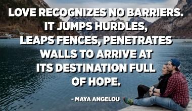 L'amor no reconeix les barreres. Salta travesses, salta tanques, penetra en parets per arribar al seu destí ple d'esperança. - Maya Angelou