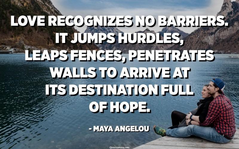 الحب لا يعترف بأي حواجز. يقفز الحواجز ، ويقفز الأسوار ، ويخترق الجدران للوصول إلى وجهته المليئة بالأمل. - مايا أنجيلو