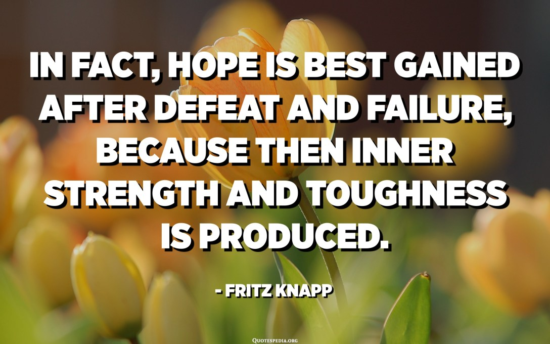 In fact, hope is best gained after defeat and failure, because then inner strength and toughness is produced. - Fritz Knapp