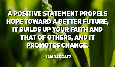 A positive statement propels hope toward a better future, it builds up your faith and that of others, and it promotes change. - Jan Dargatz
