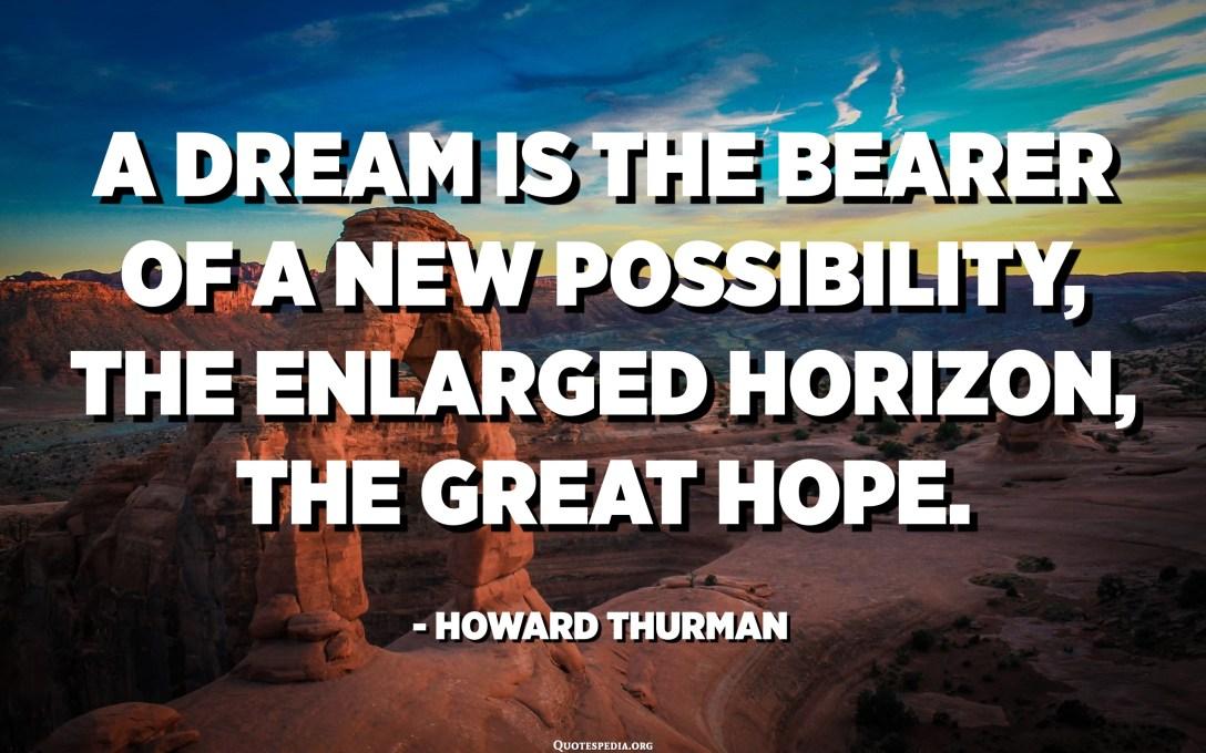 Сонот е носител на нова можност, зголемениот хоризонт, голема надеж. - Хауард Турман