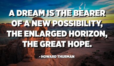 A dream is the bearer of a new possibility, the enlarged horizon, the great hope. - Howard Thurman