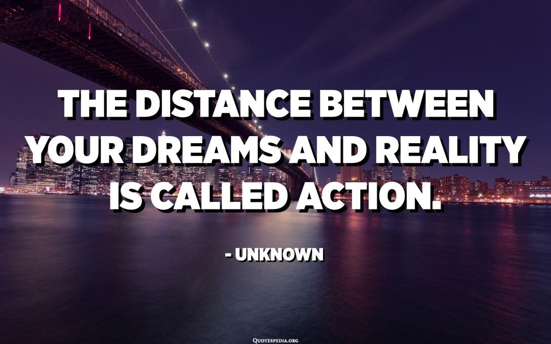 المسافة بين أحلامك وواقعك تسمى العمل. - مجهول