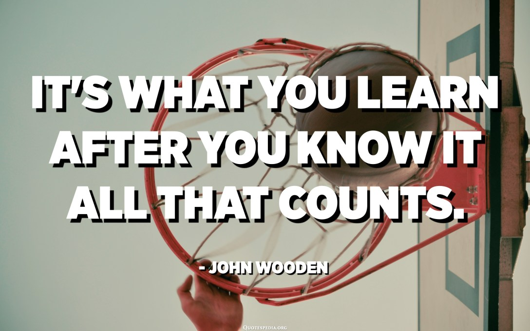It's what you learn after you know it all that counts. - John Wooden