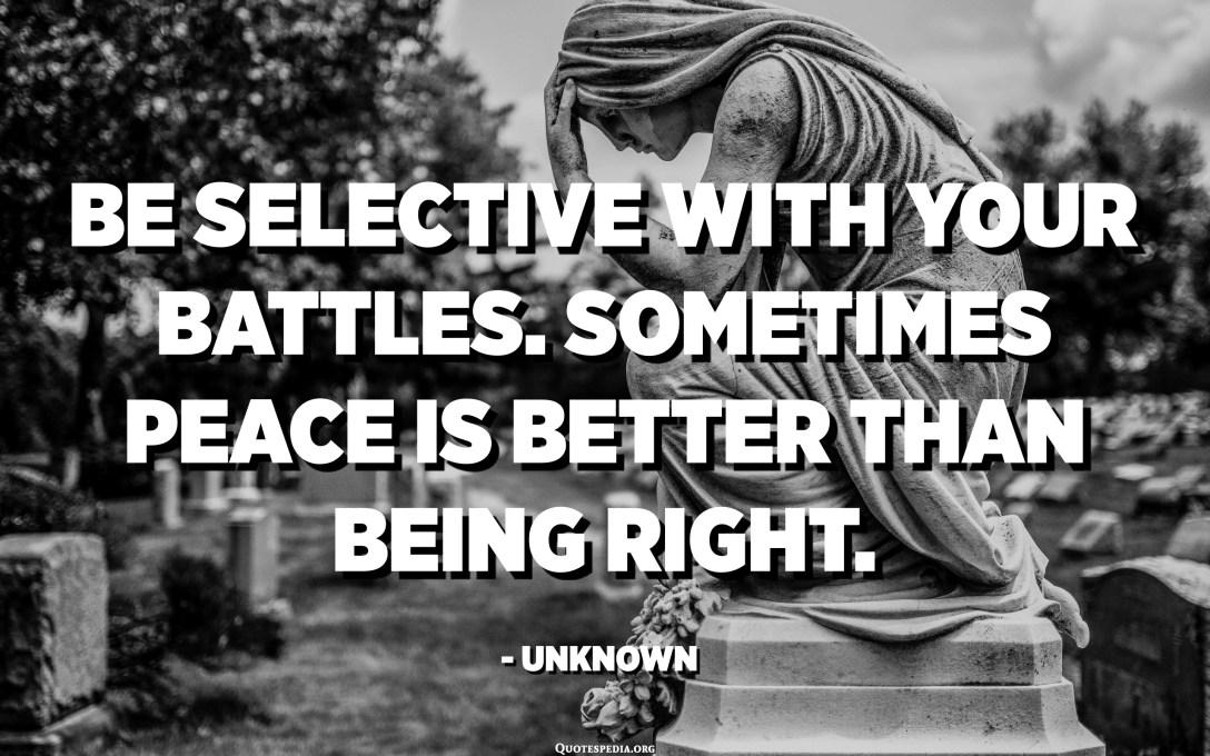 Sigueu selectius amb les vostres batalles. De vegades la pau és millor que tenir raó. - Desconegut