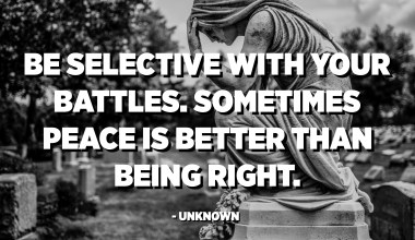 Be selective with your battles. Sometimes peace is better than being right. - Unknown