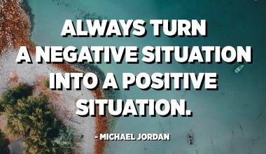 قم دائمًا بتحويل الموقف السلبي إلى موقف إيجابي. - مايكل جوردن