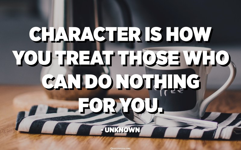 Character is how you treat those who can do nothing for you. - Unknown