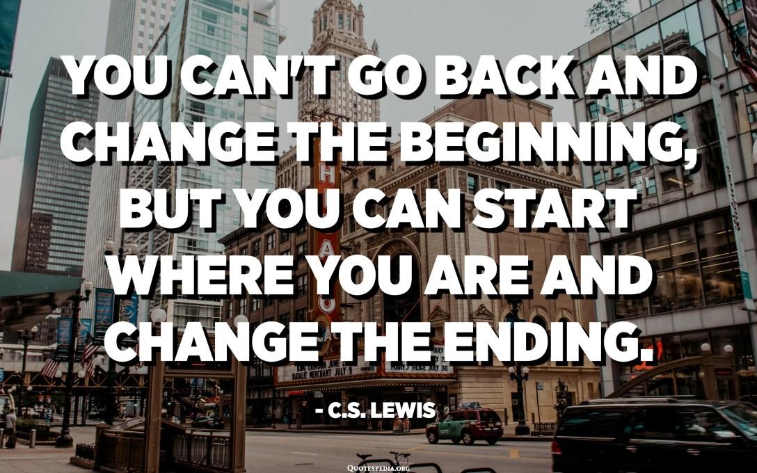 No podeu tornar enrere i canviar el començament, però podeu començar on esteu i canviar el final. - CS Lewis