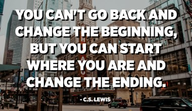 You can't go back and change the beginning, but you can start where you are and change the ending. - C.S. Lewis