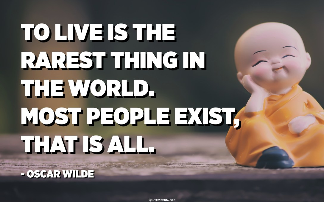 To live is the rarest thing in the world. Most people exist, that is all. - Oscar Wilde