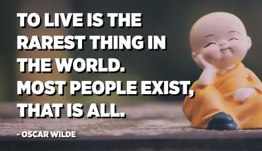 العيش هو أندر شيء في العالم. معظم الناس موجودة، وهذا كل شيء. - أوسكار وايلد