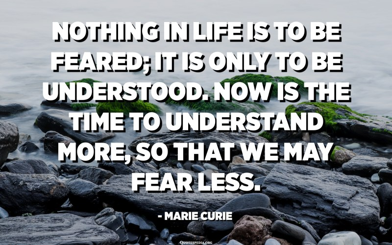 Nothing in life is to be feared; it is only to be understood. Now is the time to understand more, so that we may fear less. - Marie Curie
