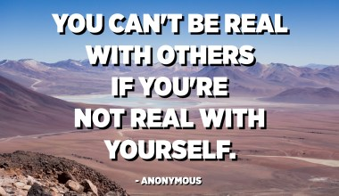 You can't be real with others if you're not real with yourself. - Anonymous
