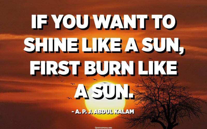 Егер сіз күн сияқты жарқырағыңыз келсе, алдымен күн сияқты күйіп алыңыз. - APJ Абдул Калам