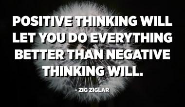 સકારાત્મક વિચારસરણી તમને નકારાત્મક વિચારશક્તિ કરતા બધું સારું કરવા દેશે. - ઝિગ ઝિગલર