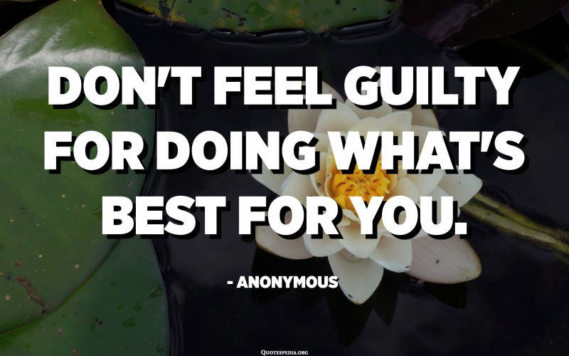Don't feel guilty for doing what's best for you. - Anonymous