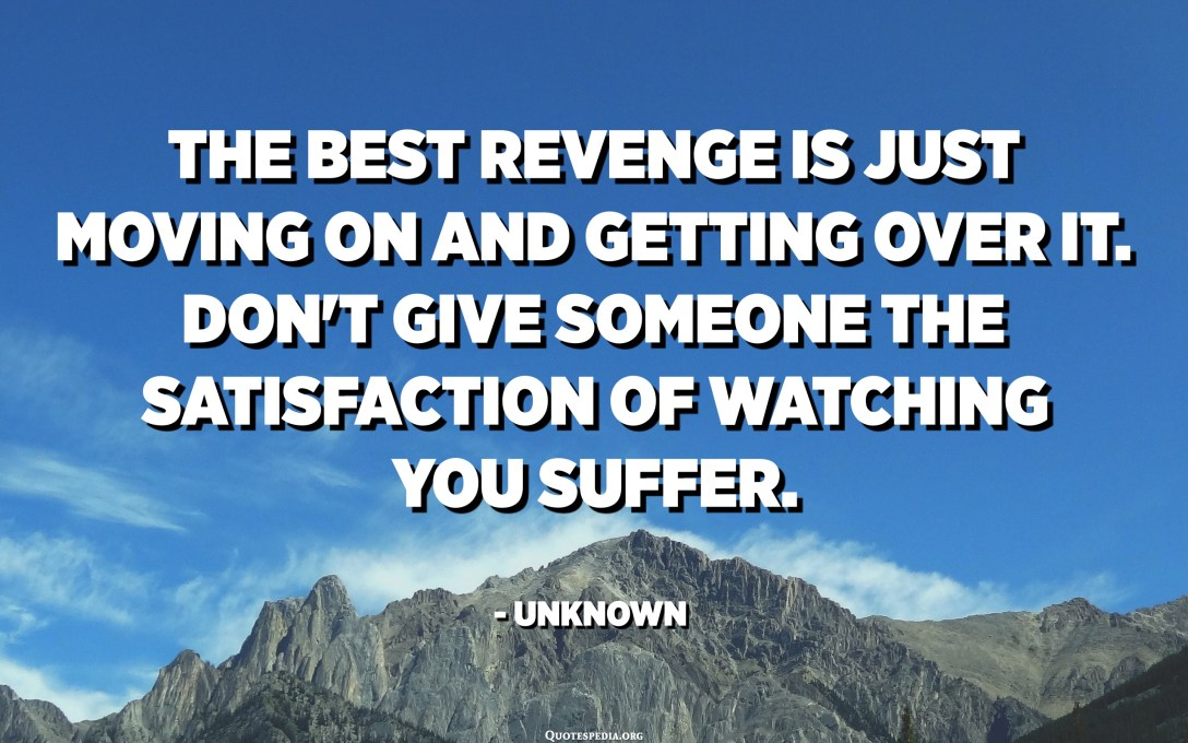 The best revenge is just moving on and getting over it. Don't give someone the satisfaction of watching you suffer. - Unknown